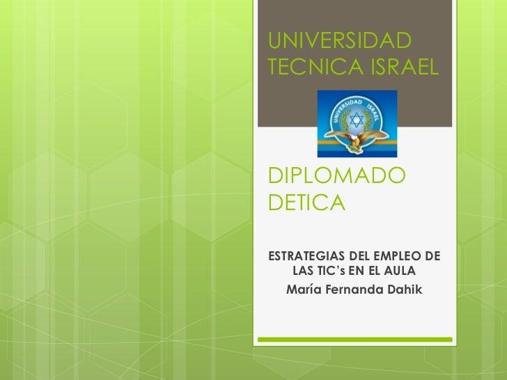 UNIVERSIDAD TECNICA ISRAELDIPLOMADO DETICA<br />ESTRATEGIAS DEL EMPLEO DE LAS TIC's EN EL AULA<br />María Fernanda Dahik<b...