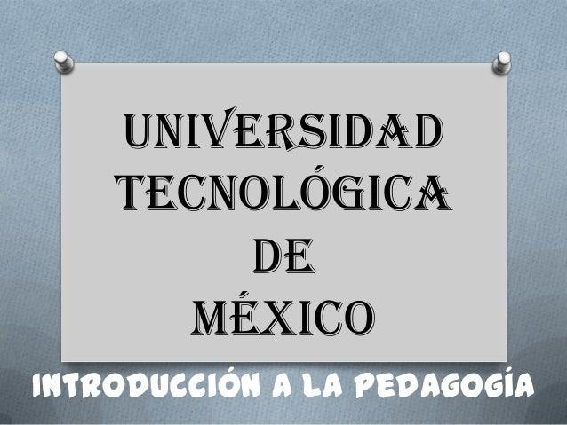 Universidad Tecnológica de México Introducción a la Pedagogía