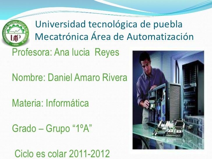 Universidad tecnológica de puebla     Mecatrónica Área de AutomatizaciónProfesora: Ana lucia ReyesNombre: Daniel Amaro Riv...