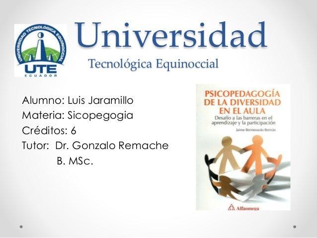 Universidad Tecnológica Equinoccial Alumno: Luis Jaramillo Materia: Sicopegogia Créditos: 6 Tutor: Dr. Gonzalo Remache B. ...