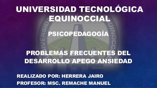 UNIVERSIDAD TECNOLÓGICA EQUINOCCIAL PSICOPEDAGOGÍA PROBLEMAS FRECUENTES DEL DESARROLLO APEGO ANSIEDAD REALIZADO POR: HERRE...