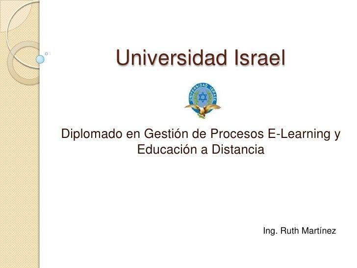 Universidad Israel<br />Diplomado en Gestión de Procesos E-Learning y Educación a Distancia<br />Ing. Ruth Martínez<br />