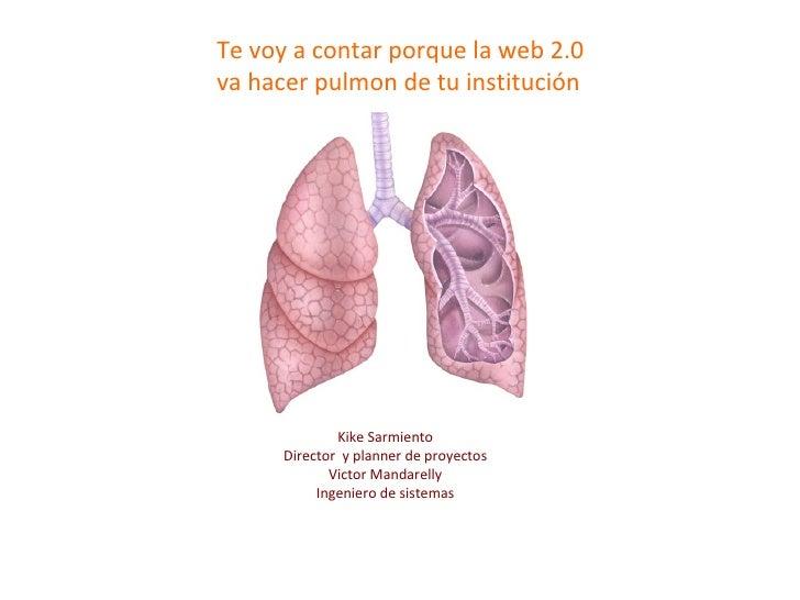 Kike Sarmiento Director  y planner de proyectos Victor Mandarelly Ingeniero de sistemas Te voy a contar porque la web 2.0 ...