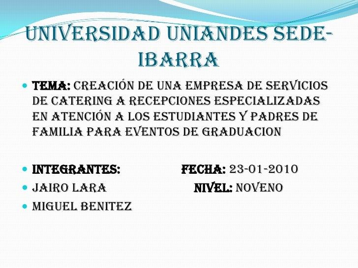 UNIVERSIDAD UNIANDES SEDE-          IBARRA  TEMA: CREACIÓN DE UNA EMPRESA DE SERVICIOS  DE CATERING A RECEPCIONES ESPECIA...