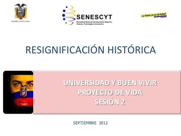 RESIGNIFICACIÓN HISTÓRICA• EDUCACIÓNSUPERIOR NOUNIVERSITARIASEPTIEMBRE 2012UNIVERSIDAD Y BUEN VIVIRPROYECTO DE VIDASESIÓN 2