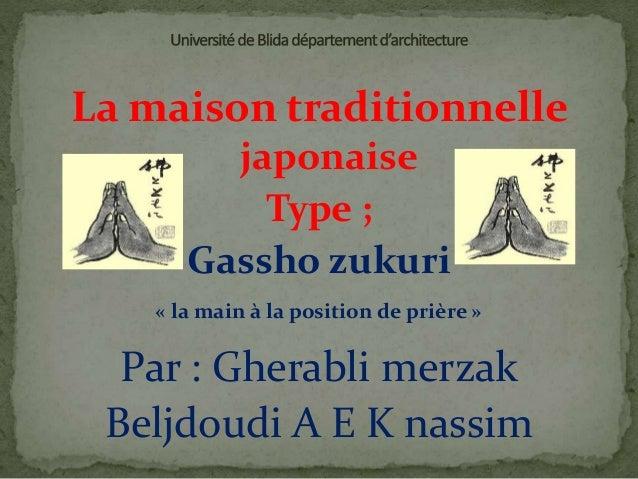 La maison traditionnelle japonaise Type ; Gassho zukuri Par : Gherabli merzak Beljdoudi A E K nassim « la main à la positi...
