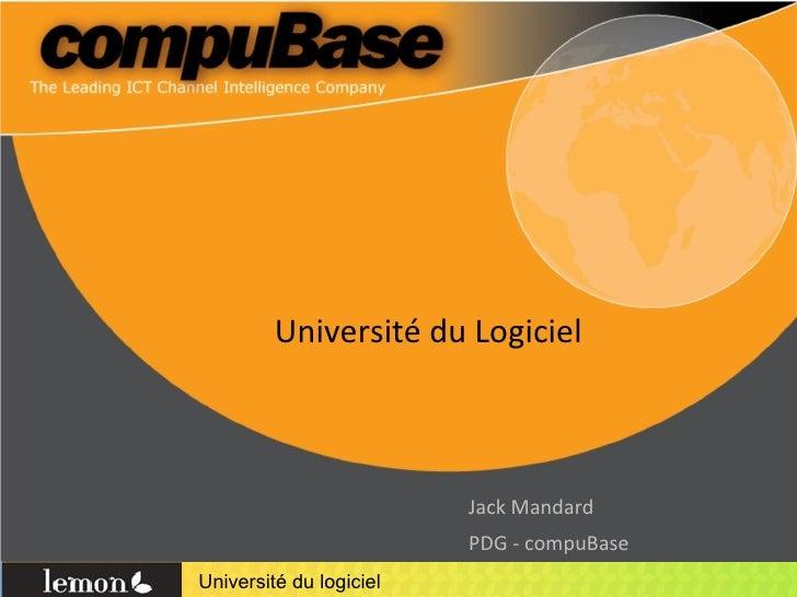 Université du Logiciel <ul><li>Jack Mandard </li></ul><ul><li>PDG - compuBase </li></ul>