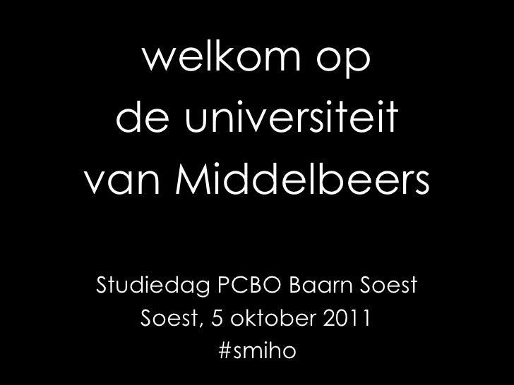 welkom op<br />de universiteit<br />van Middelbeers<br />Studiedag PCBO Baarn Soest<br />Soest, 5 oktober 2011<br />#smiho...