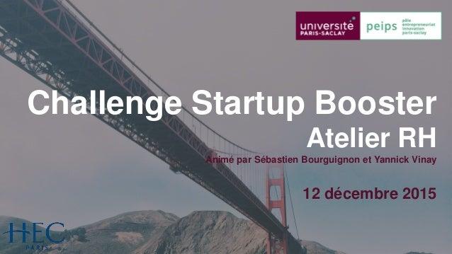 1 Sébastien Bourguignon & Yannick Vinay © 2015 – Tous droits réservés Challenge Startup Booster Atelier RH Animé par Sébas...