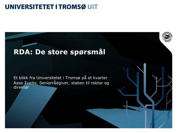 RDA: De store spørsmål   Et blikk fra Universitetet i Tromsø på et kvarter Aase Tveito, Seniorrådgiver, staben til rektor ...