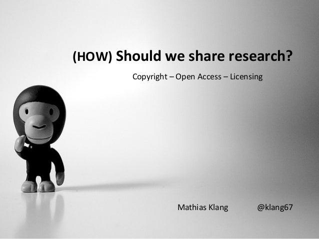 (HOW) Should we share research? Mathias Klang @klang67 Copyright – Open Access – Licensing
