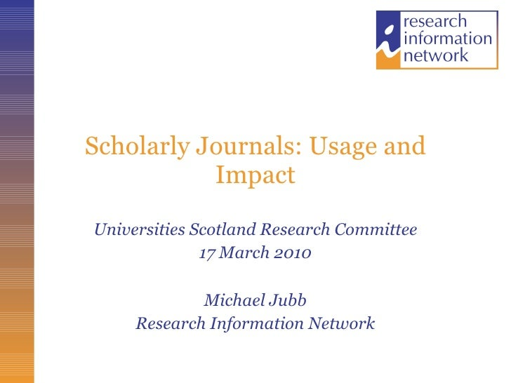 Scholarly Journals: Usage and Impact Universities Scotland Research Committee 17 March 2010 Michael Jubb Research Informat...