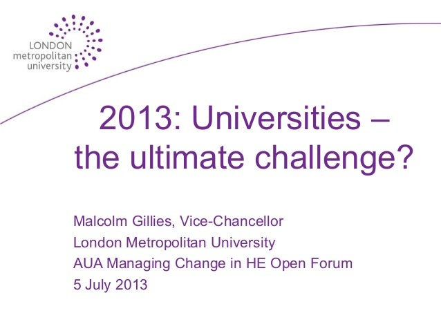 2013: Universities – the ultimate challenge? Malcolm Gillies, Vice-Chancellor London Metropolitan University AUA Managing ...