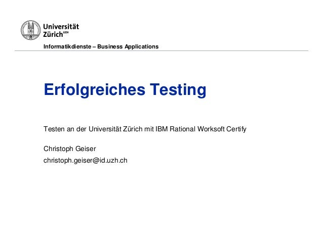 Informatikdienste – Business ApplicationsErfolgreiches TestingTesten an der Universität Zürich mit IBM Rational Worksoft C...
