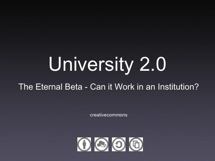 University 2.0 <ul><li>The Eternal Beta - Can it Work in an Institution? </li></ul><ul><li>creativecommons </li></ul>