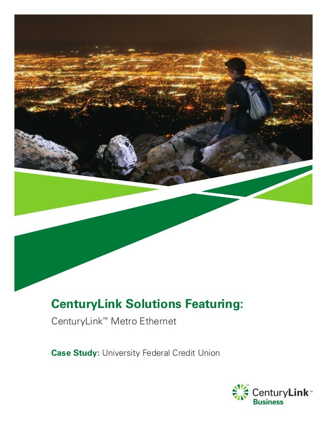 CenturyLink Solutions Featuring:CenturyLink™Metro EthernetCase Study: University Federal Credit Union