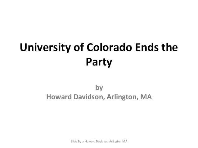 University of Colorado Ends the Party by Howard Davidson, Arlington, MA  Slide By :- Howard Davidson Arlington MA
