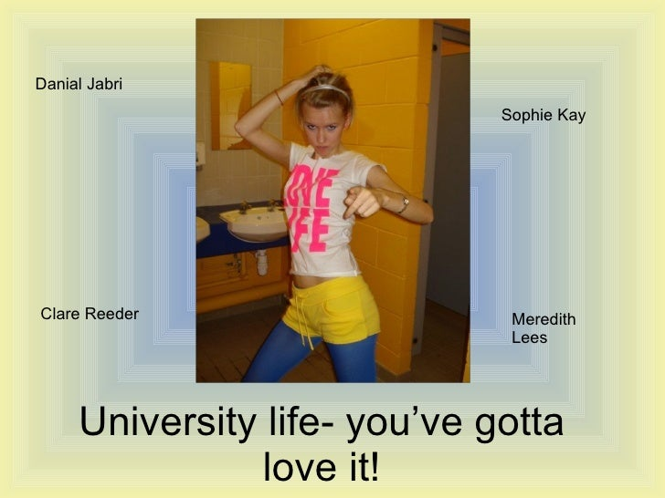 University life- you've gotta love it! Danial Jabri Meredith Lees Sophie Kay Clare Reeder