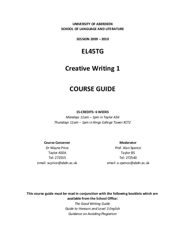 UNIVERSITY OF ABERDEEN SCHOOL OF LANGUAGE AND LITERATURE SESSION 2009 – 2010 EL45TG Creative Writing 1 COURSE GUIDE 15-CRE...
