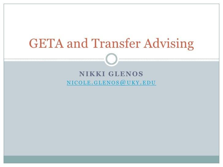 GETA and Transfer Advising        NIKKI GLENOS     NICOLE. GLENOS@ UKY. EDU