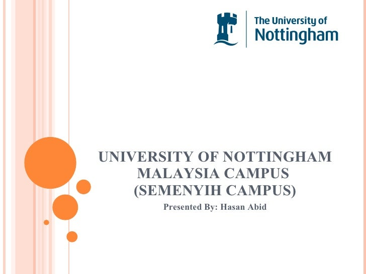 UNIVERSITY OF NOTTINGHAM MALAYSIA CAMPUS  (SEMENYIH CAMPUS) Presented By: Hasan Abid