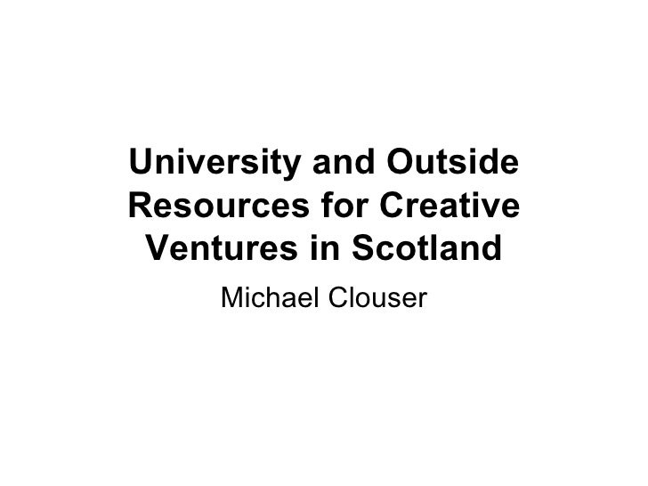 University and Outside Resources for Creative Ventures in Scotland Michael Clouser