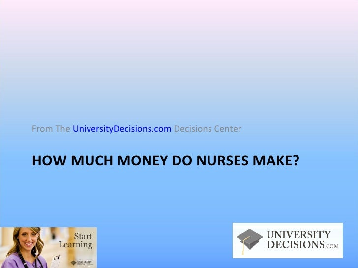 HOW MUCH MONEY DO NURSES MAKE? <ul><li>From The  UniversityDecisions.com  Decisions Center </li></ul>