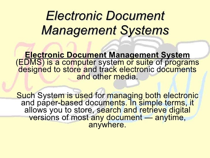 Electronic Document Management Systems Electronic Document Management System  (EDMS) is a computer system or suite of prog...