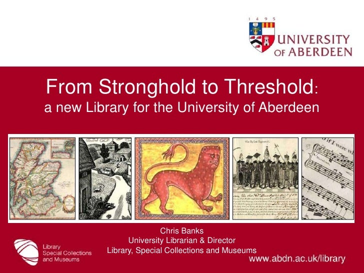 From Stronghold to Threshold: a new Library for the University of Aberdeen16 June 2011<br />Chris Banks<br />University Li...