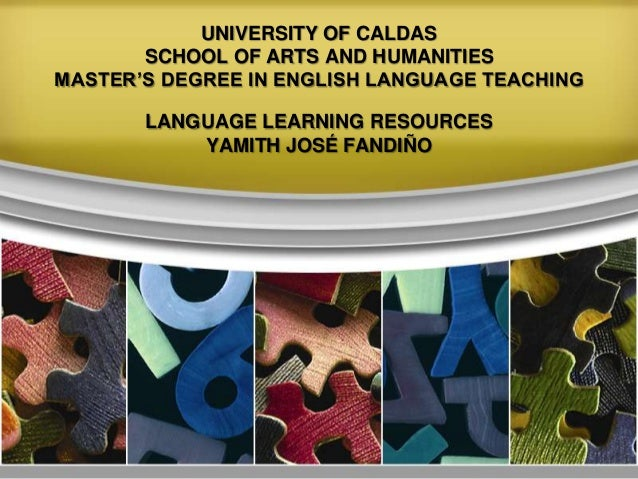 UNIVERSITY OF CALDAS SCHOOL OF ARTS AND HUMANITIES MASTER'S DEGREE IN ENGLISH LANGUAGE TEACHING LANGUAGE LEARNING RESOURCE...