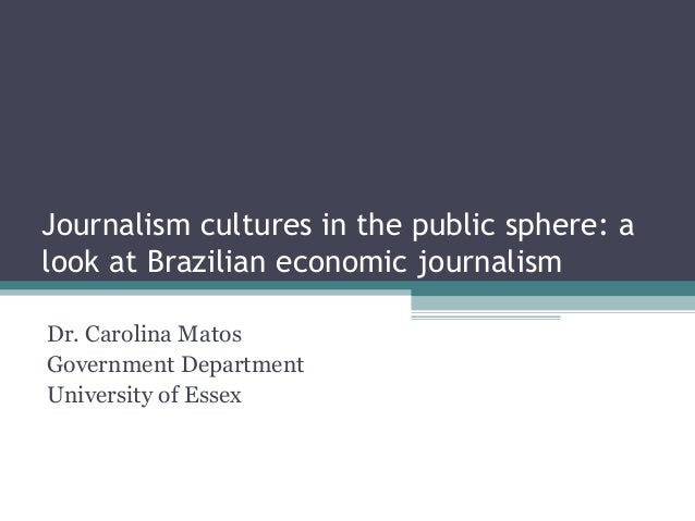 Journalism cultures in the public sphere: alook at Brazilian economic journalismDr. Carolina MatosGovernment DepartmentUni...