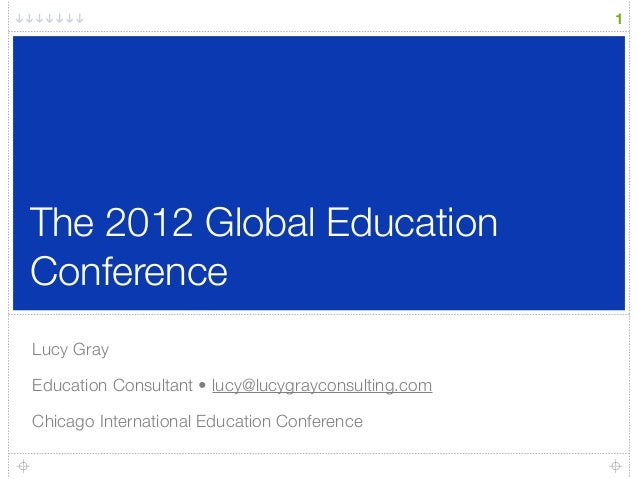 The 2012 Global Education Conference Lucy Gray Education Consultant • lucy@lucygrayconsulting.com Chicago International Ed...