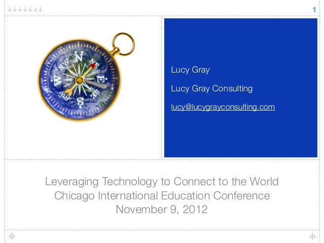 Leveraging Technology to Connect to the World Chicago International Education Conference November 9, 2012 Lucy Gray Lucy G...