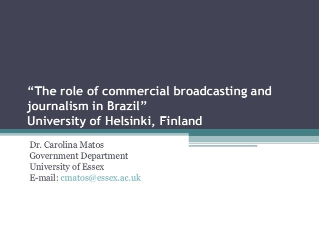 """""""The role of commercial broadcasting andjournalism in Brazil""""University of Helsinki, FinlandDr. Carolina MatosGovernment D..."""