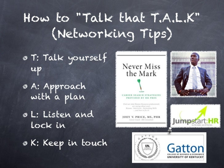 "How to ""Talk that T.A.L.K""   (Networking Tips) T: Talk yourself up A: Approach with a plan L: Listen and lock in K: Keep i..."