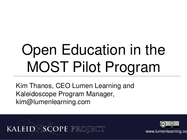 Open Education in the MOST Pilot Program Kim Thanos, CEO Lumen Learning and Kaleidoscope Program Manager, kim@lumenlearnin...
