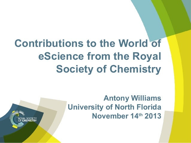 Contributions to the World of eScience from the Royal Society of Chemistry Antony Williams University of North Florida Nov...