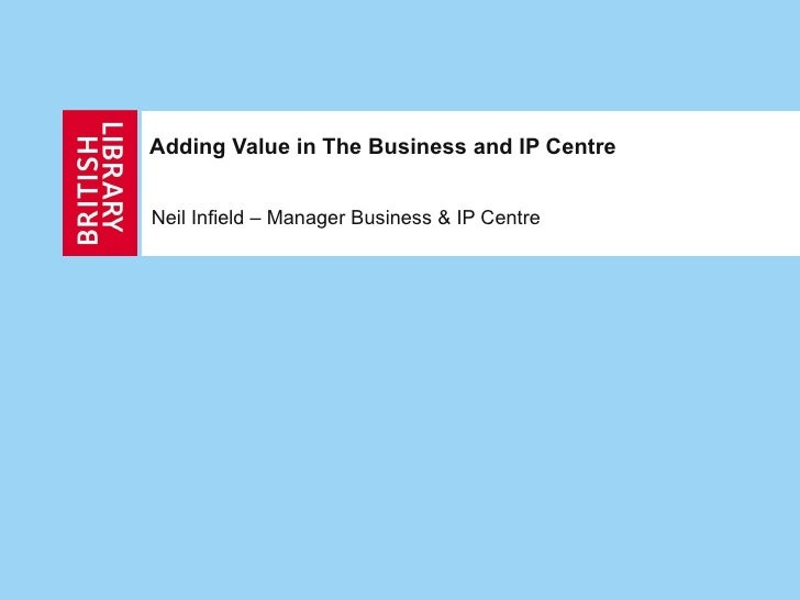 Adding Value in The Business and IP Centre   Neil Infield – Manager Business & IP Centre