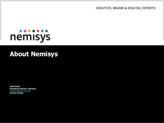About Nemisys John Duffy Marketing Director, Nemisys john@nemisys.uk.com 01189 122226