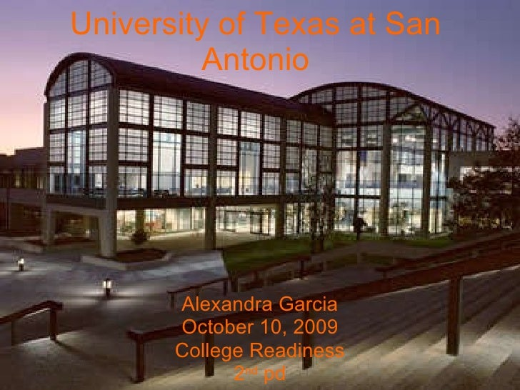 University of Texas at San Antonio Alexandra Garcia October 10, 2009 College Readiness 2 nd  pd