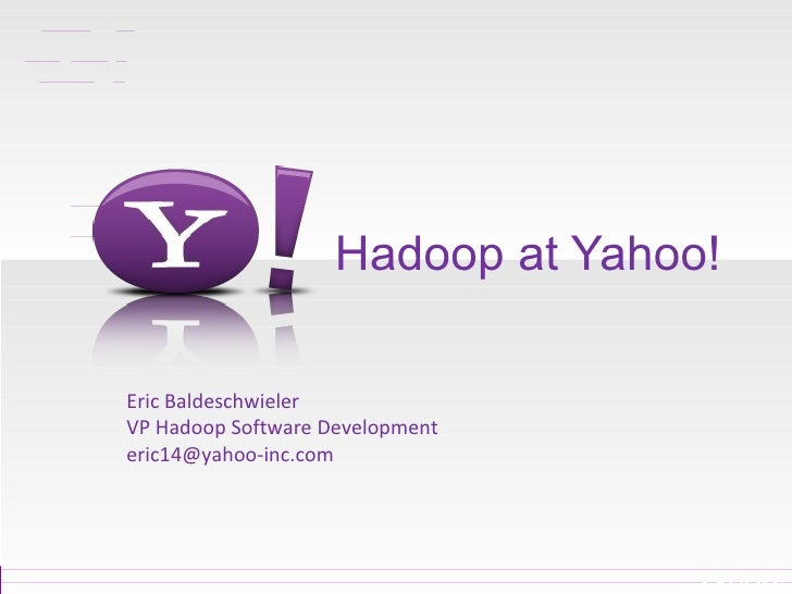 Hadoop at Yahoo! Eric Baldeschwieler VP Hadoop Software Development [email_address]