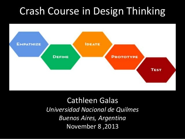 Crash Course in Design Thinking  Cathleen Galas Universidad Nacional de Quilmes Buenos Aires, Argentina November 8 ,2013