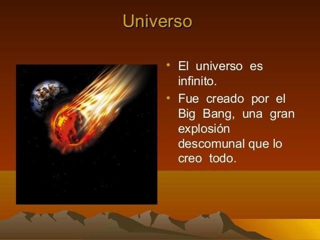Universo    • El universo es      infinito.    • Fue creado por el      Big Bang, una gran      explosión      descomunal ...