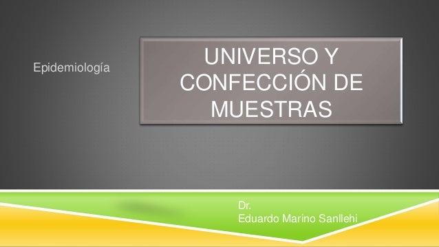 UNIVERSO Y CONFECCIÓN DE MUESTRAS Epidemiología Dr. Eduardo Marino Sanllehi