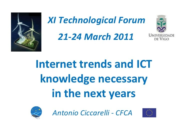 Internet trends and ICT knowledge  necessary  in the next years XI Technological Forum 21-24 March 2011 Antonio Ciccarelli...