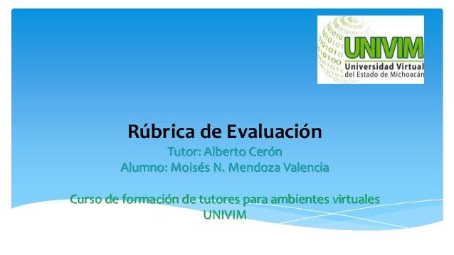 Rúbrica de Evaluación Tutor: Alberto Cerón Alumno: Moisés N. Mendoza Valencia Curso de formación de tutores para ambientes...