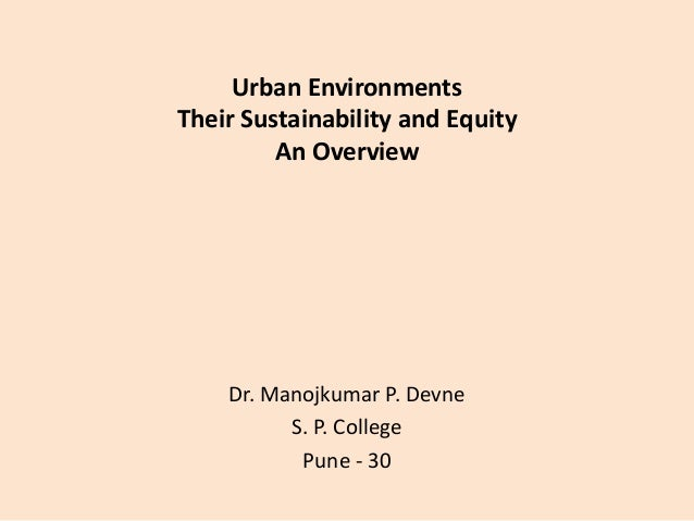 Urban Environments Their Sustainability and Equity An Overview  Dr. Manojkumar P. Devne S. P. College Pune - 30
