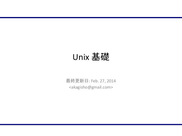 Unix 基礎 最終更新日: Feb. 27, 2014 <akagisho@gmail.com>