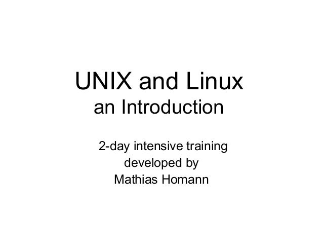 UNIX and Linux an Introduction  2-day intensive training      developed by     Mathias Homann