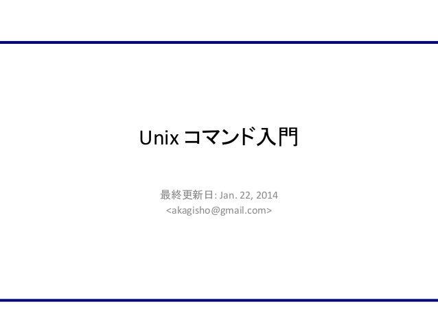 Unix コマンド入門 最終更新日: Jan. 22, 2014 <akagisho@gmail.com>